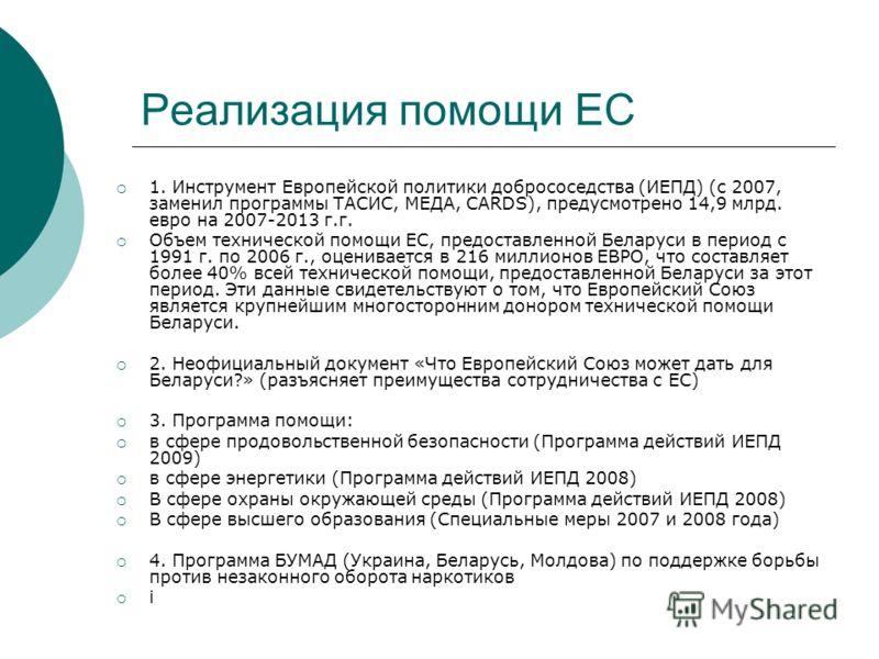 Реализация помощи ЕС 1. Инструмент Европейской политики добрососедства (ИЕПД) (с 2007, заменил программы ТАСИС, МЕДА, CARDS), предусмотрено 14,9 млрд. евро на 2007-2013 г.г. Объем технической помощи ЕС, предоставленной Беларуси в период с 1991 г. по