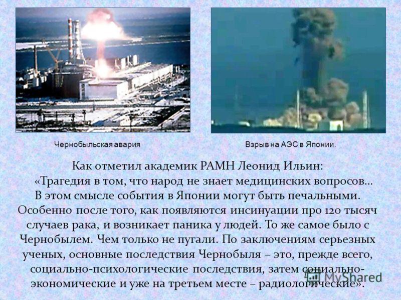 Взрыв на АЭС в Японии. Чернобыльская авария Как отметил академик РАМН Леонид Ильин: «Трагедия в том, что народ не знает медицинских вопросов… В этом смысле события в Японии могут быть печальными. Особенно после того, как появляются инсинуации про 120