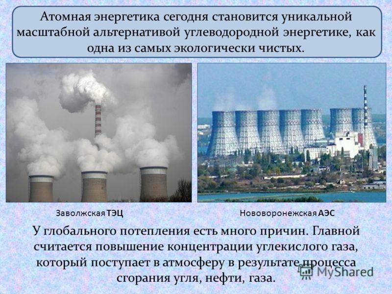 У глобального потепления есть много причин. Главной считается повышение концентрации углекислого газа, который поступает в атмосферу в результате процесса сгорания угля, нефти, газа. Атомная энергетика сегодня становится уникальной масштабной альтерн
