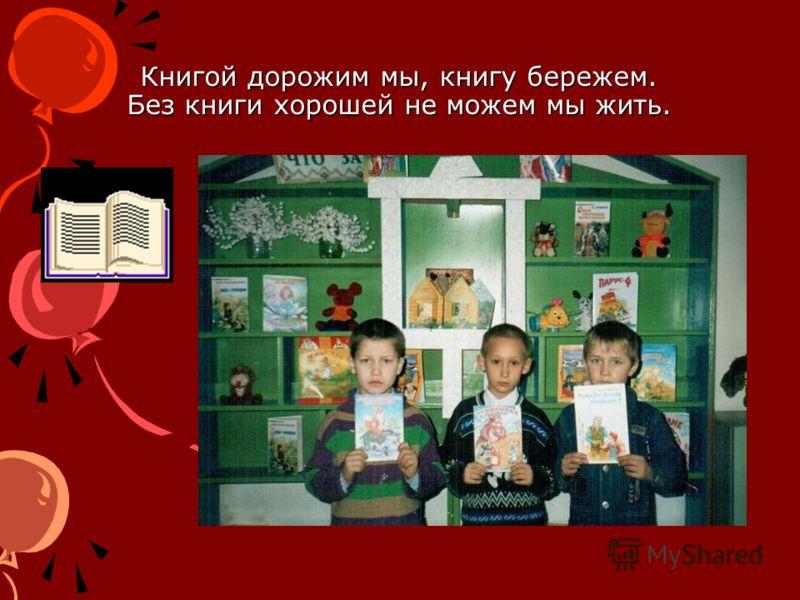 Книгой дорожим мы, книгу бережем. Без книги хорошей не можем мы жить.