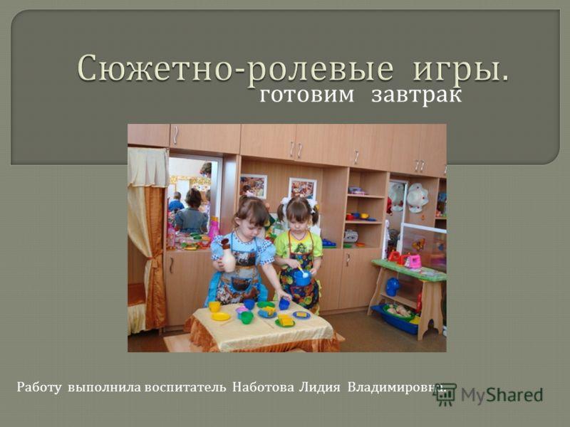 готовим завтрак Работу выполнила воспитатель Наботова Лидия Владимировна.