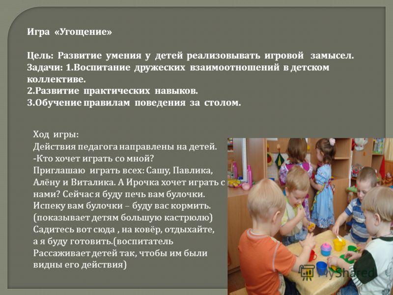 Игра « Угощение » Цель : Развитие умения у детей реализовывать игровой замысел. Задачи : 1. Воспитание дружеских взаимоотношений в детском коллективе. 2. Развитие практических навыков. 3. Обучение правилам поведения за столом. Действия педагога напра