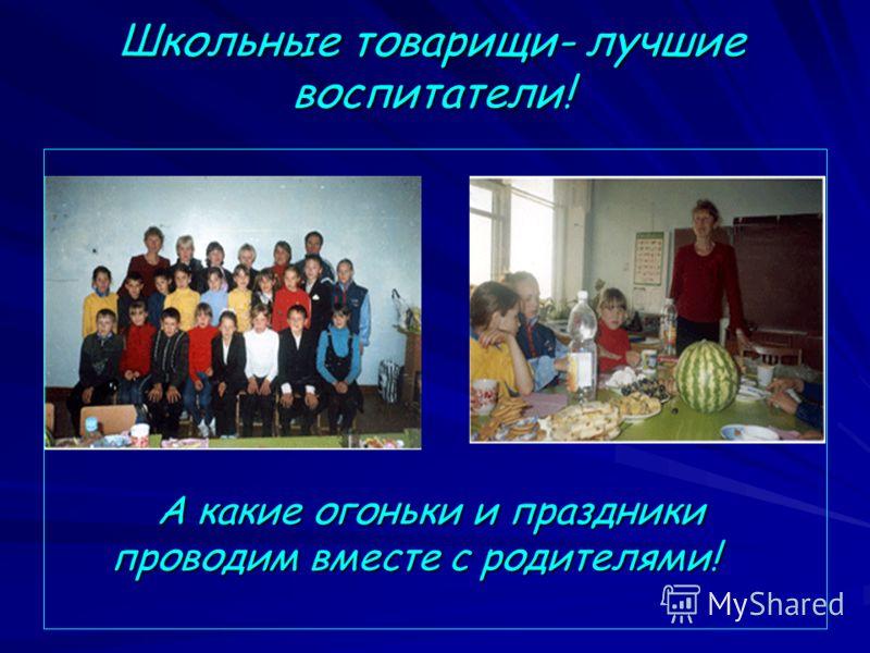 Школьные товарищи- лучшие воспитатели! А какие огоньки и праздники проводим вместе с родителями! А какие огоньки и праздники проводим вместе с родителями!
