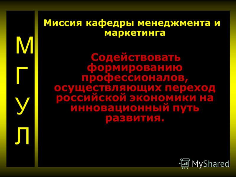 Миссия кафедры менеджмента и маркетинга Содействовать формированию профессионалов, осуществляющих переход российской экономики на инновационный путь развития.