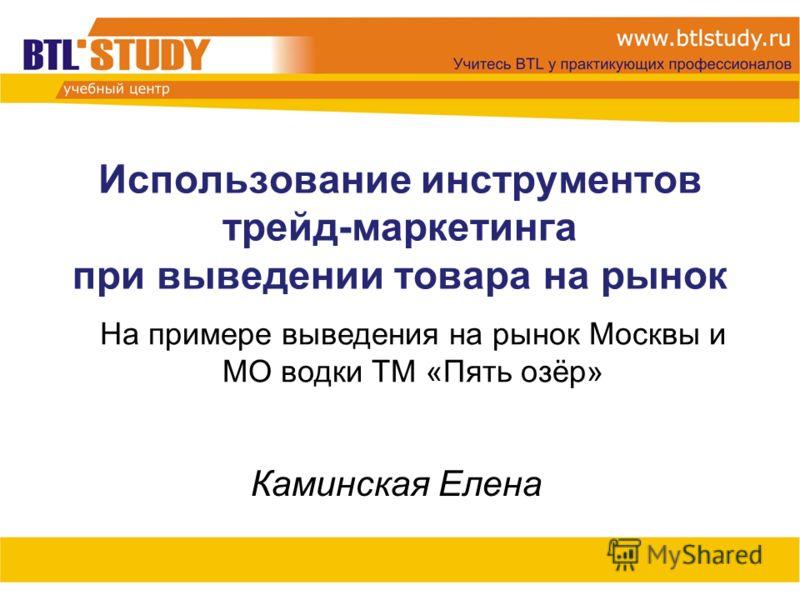 Использование инструментов трейд-маркетинга при выведении товара на рынок Каминская Елена На примере выведения на рынок Москвы и МО водки ТМ «Пять озёр»