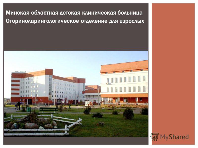 Минская областная детская клиническая больница Оториноларингологическое отделение для взрослых