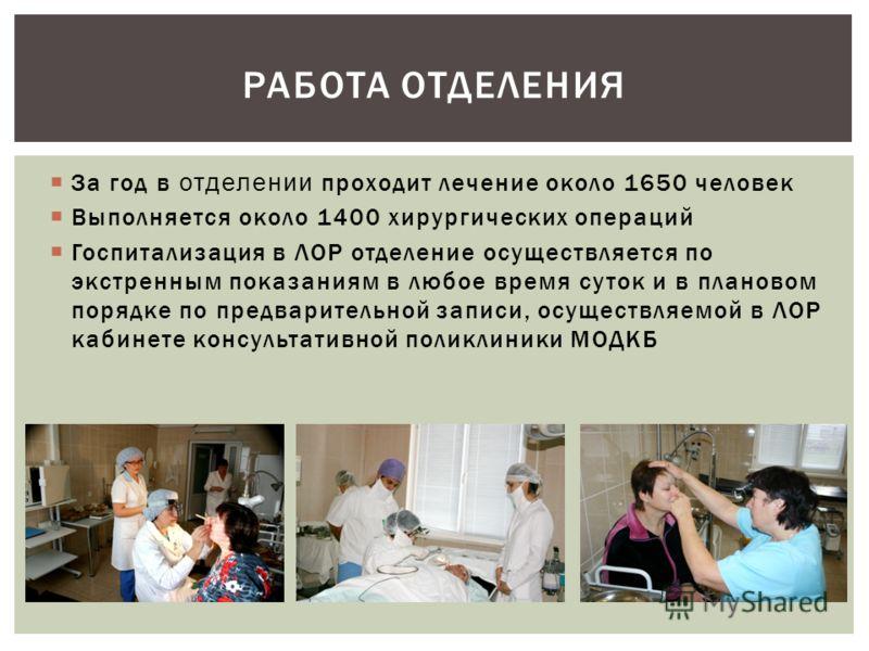 За год в отделении проходит лечение около 1650 человек Выполняется около 1400 хирургических операций Госпитализация в ЛОР отделение осуществляется по экстренным показаниям в любое время суток и в плановом порядке по предварительной записи, осуществля