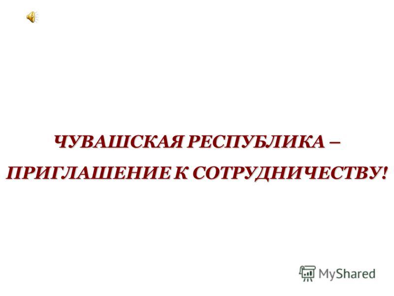 ЧУВАШСКАЯ РЕСПУБЛИКА – ПРИГЛАШЕНИЕ К СОТРУДНИЧЕСТВУ!