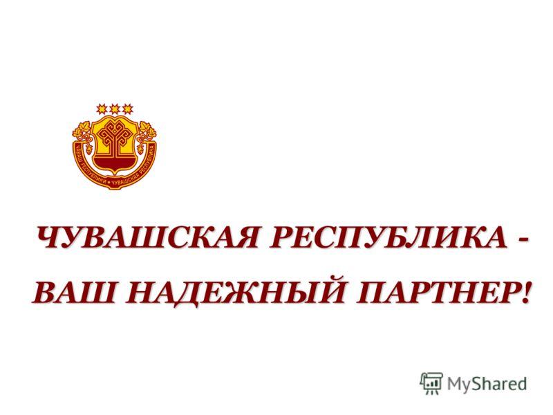 ЧУВАШСКАЯ РЕСПУБЛИКА - ВАШ НАДЕЖНЫЙ ПАРТНЕР!