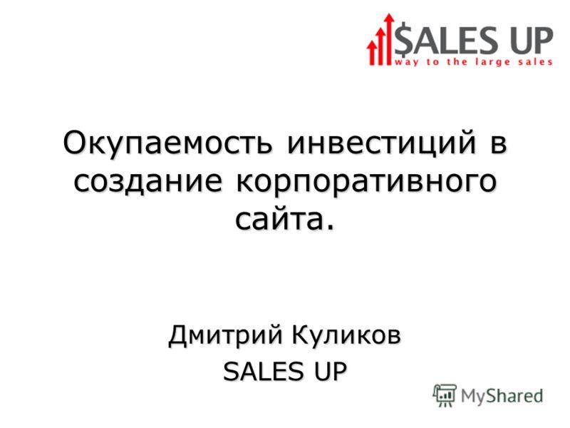 Окупаемость инвестиций в создание корпоративного сайта. Дмитрий Куликов SALES UP