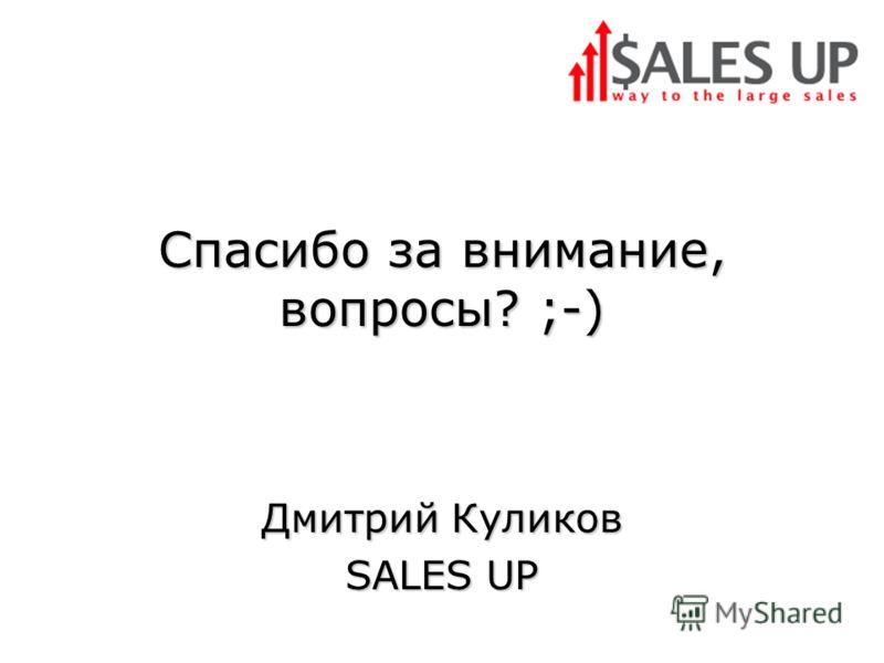 Спасибо за внимание, вопросы? ;-) Дмитрий Куликов SALES UP