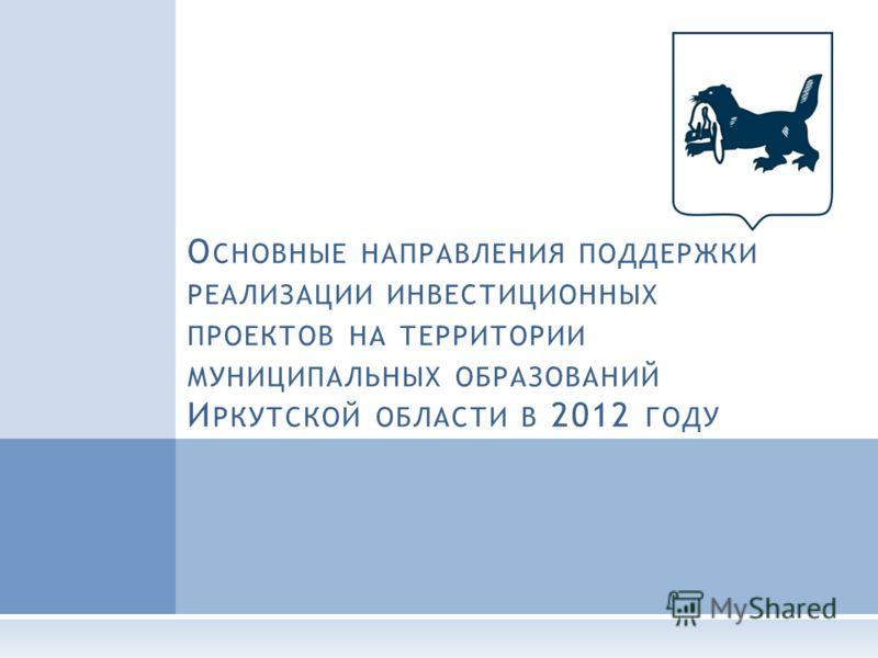 О СНОВНЫЕ НАПРАВЛЕНИЯ ПОДДЕРЖКИ РЕАЛИЗАЦИИ ИНВЕСТИЦИОННЫХ ПРОЕКТОВ НА ТЕРРИТОРИИ МУНИЦИПАЛЬНЫХ ОБРАЗОВАНИЙ И РКУТСКОЙ ОБЛАСТИ В 2012 ГОДУ