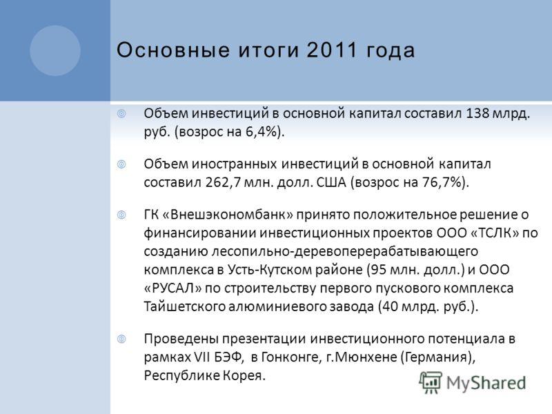 Основные итоги 2011 года Объем инвестиций в основной капитал составил 138 млрд. руб. (возрос на 6,4%). Объем иностранных инвестиций в основной капитал составил 262,7 млн. долл. США (возрос на 76,7%). ГК «Внешэкономбанк» принято положительное решение