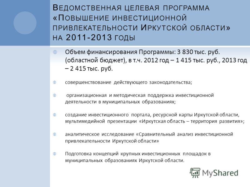 В ЕДОМСТВЕННАЯ ЦЕЛЕВАЯ ПРОГРАММА «П ОВЫШЕНИЕ ИНВЕСТИЦИОННОЙ ПРИВЛЕКАТЕЛЬНОСТИ И РКУТСКОЙ ОБЛАСТИ » НА 2011-2013 ГОДЫ Объем финансирования Программы: 3 830 тыс. руб. (областной бюджет), в т.ч. 2012 год – 1 415 тыс. руб., 2013 год – 2 415 тыс. руб. сов