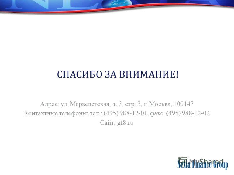 СПАСИБО ЗА ВНИМАНИЕ! Адрес: ул. Марксистская, д. 3, стр. 3, г. Москва, 109147 Контактные телефоны: тел.: (495) 988-12-01, факс: (495) 988-12-02 Сайт: gf8.ru