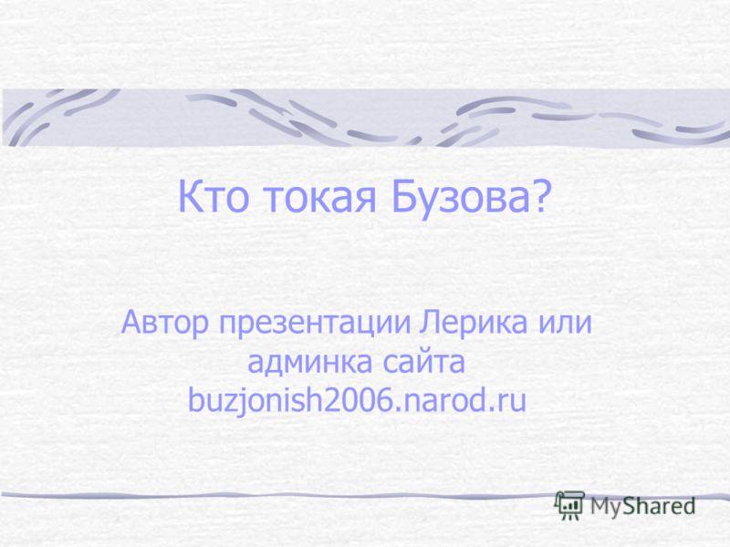 Кто токая Бузова? Автор презентации Лерика или админка сайта buzjonish2006.narod.ru