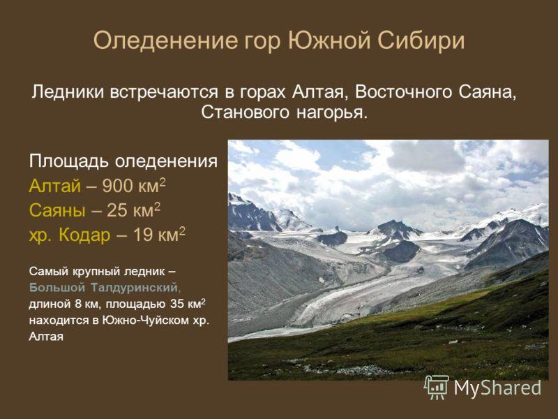 Оледенение гор Южной Сибири Ледники встречаются в горах Алтая, Восточного Саяна, Станового нагорья. Площадь оледенения Алтай – 900 км 2 Саяны – 25 км 2 хр. Кодар – 19 км 2 Самый крупный ледник – Большой Талдуринский, длиной 8 км, площадью 35 км 2 нах