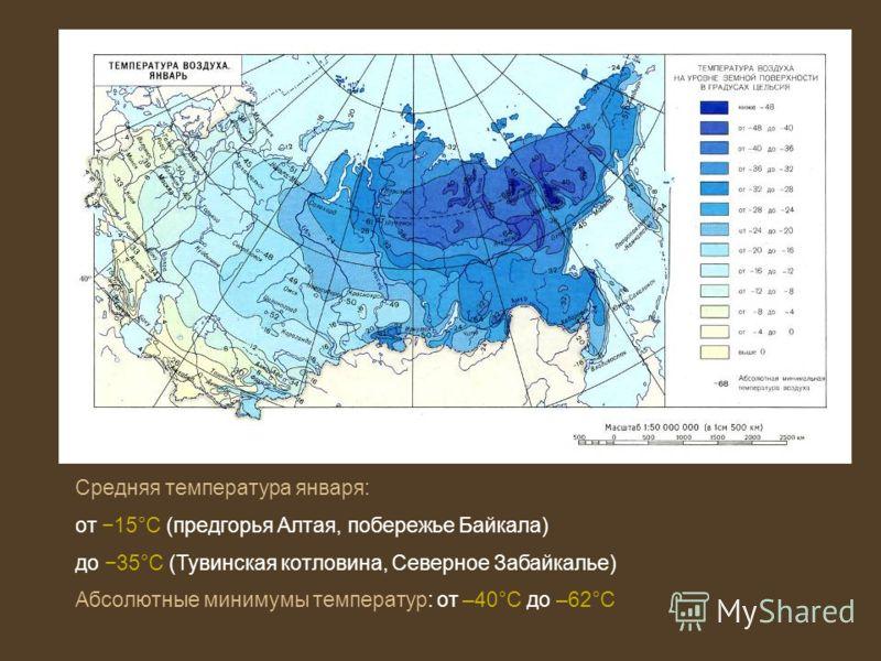 Средняя температура января: от 15°С (предгорья Алтая, побережье Байкала) до 35°С (Тувинская котловина, Северное Забайкалье) Абсолютные минимумы температур: от –40°С до –62°С