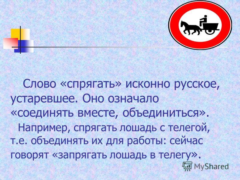 Слово «спрягать» исконно русское, устаревшее. Оно означало «соединять вместе, объединиться». Например, спрягать лошадь с телегой, т.е. объединять их для работы: сейчас говорят «запрягать лошадь в телегу ».
