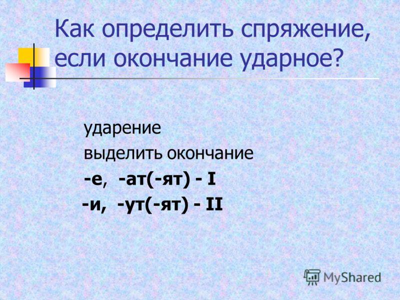 Как определить спряжение, если окончание ударное? ударение выделить окончание -е, -ат(-ят) - I -и, -ут(-ят) - II