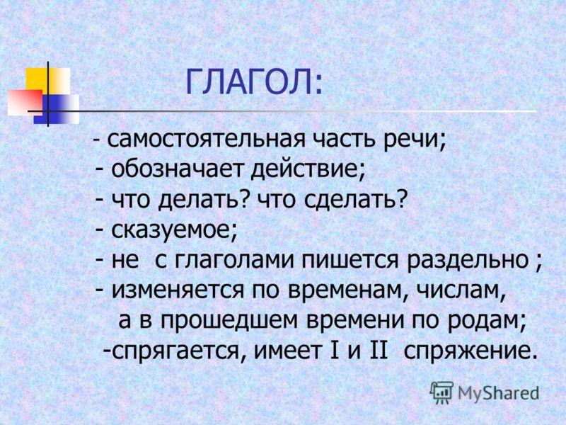 ГЛАГОЛ: - самостоятельная часть речи; - обозначает действие; - что делать? что сделать? - сказуемое; - не с глаголами пишется раздельно ; - изменяется по временам, числам, а в прошедшем времени по родам; -спрягается, имеет I и II спряжение.