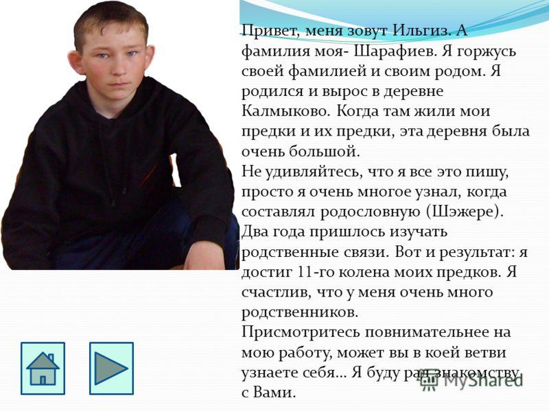 Привет, меня зовут Ильгиз. А фамилия моя- Шарафиев. Я горжусь своей фамилией и своим родом. Я родился и вырос в деревне Калмыково. Когда там жили мои предки и их предки, эта деревня была очень большой. Не удивляйтесь, что я все это пишу, просто я оче