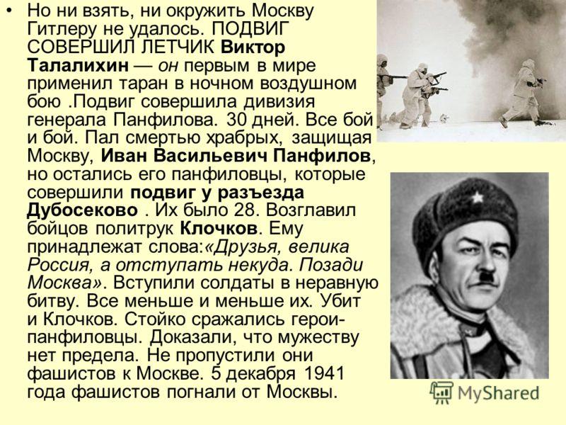 Но ни взять, ни окружить Москву Гитлеру не удалось. ПОДВИГ СОВЕРШИЛ ЛЕТЧИК Виктор Талалихин он первым в мире применил таран в ночном воздушном бою.Подвиг совершила дивизия генерала Панфилова. 30 дней. Все бой и бой. Пал смертью храбрых, защищая Москв