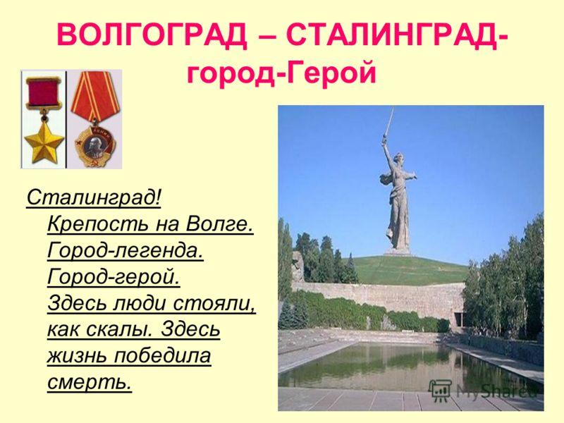 ВОЛГОГРАД – СТАЛИНГРАД- город-Герой Сталинград! Крепость на Волге. Город-легенда. Город-герой. Здесь люди стояли, как скалы. Здесь жизнь победила смерть.