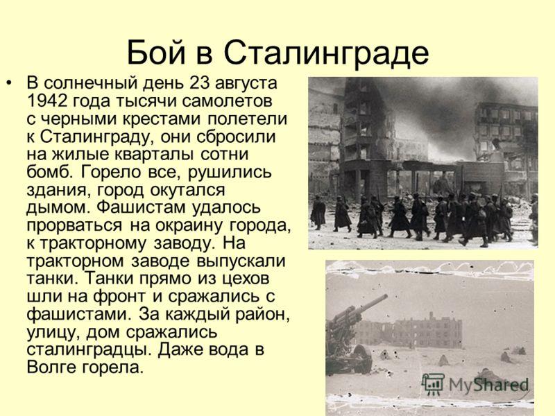 Бой в Сталинграде В солнечный день 23 августа 1942 года тысячи самолетов с черными крестами полетели к Сталинграду, они сбросили на жилые кварталы сотни бомб. Горело все, рушились здания, город окутался дымом. Фашистам удалось прорваться на окраину г