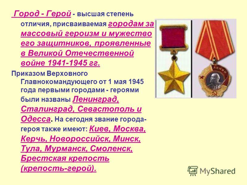 Город - Герой - высшая степень отличия, присваиваемая городам за массовый героизм и мужество его защитников, проявленные в Великой Отечественной войне 1941-1945 гг. Приказом Верховного Главнокомандующего от 1 мая 1945 года первыми городами - героями