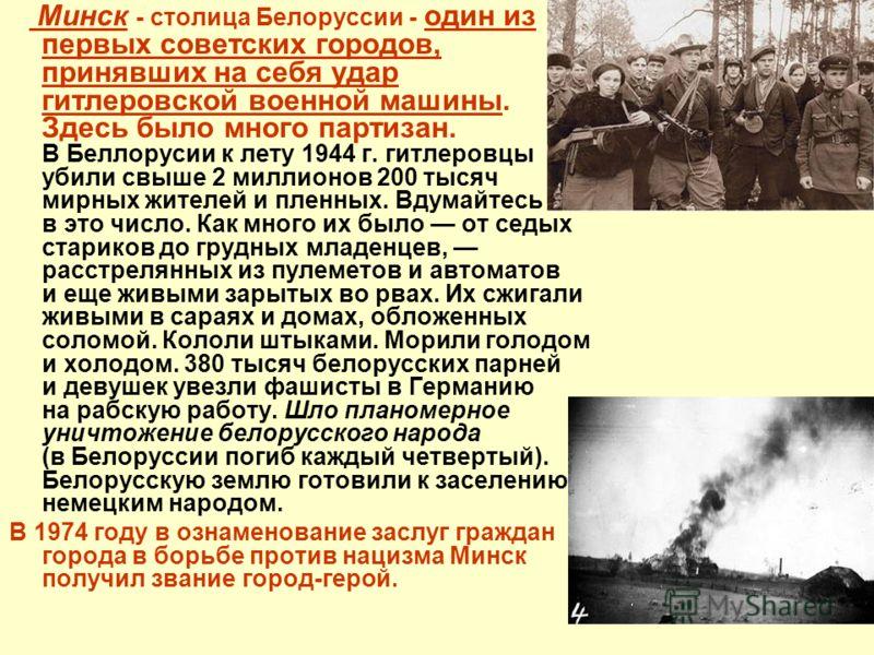 Минск - столица Белоруссии - один из первых советских городов, принявших на себя удар гитлеровской военной машины. Здесь было много партизан. В Беллорусии к лету 1944 г. гитлеровцы убили свыше 2 миллионов 200 тысяч мирных жителей и пленных. Вдумайтес