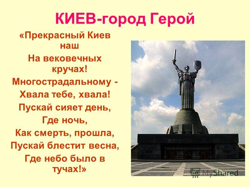 КИЕВ-город Герой «Прекрасный Киев наш На вековечных кручах! Многострадальному - Хвала тебе, хвала! Пускай сияет день, Где ночь, Как смерть, прошла, Пускай блестит весна, Где небо было в тучах!»