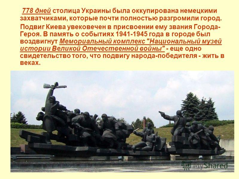 778 дней столица Украины была оккупирована немецкими захватчиками, которые почти полностью разгромили город. Подвиг Киева увековечен в присвоении ему звания Города- Героя. В память о событиях 1941-1945 года в городе был воздвигнут Мемориальный компле