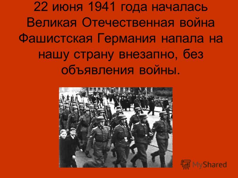 22 июня 1941 года началась Великая Отечественная война Фашистская Германия напала на нашу страну внезапно, без объявления войны.