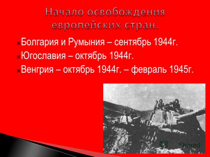 Болгария и Румыния – сентябрь 1944г. Югославия – октябрь 1944г. Венгрия – октябрь 1944г. – февраль 1945г.