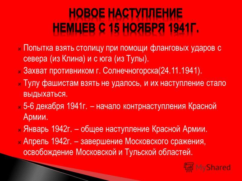Попытка взять столицу при помощи фланговых ударов с севера (из Клина) и с юга (из Тулы). Захват противником г. Солнечногорска(24.11.1941). Тулу фашистам взять не удалось, и их наступление стало выдыхаться. 5-6 декабря 1941г. – начало контрнаступления
