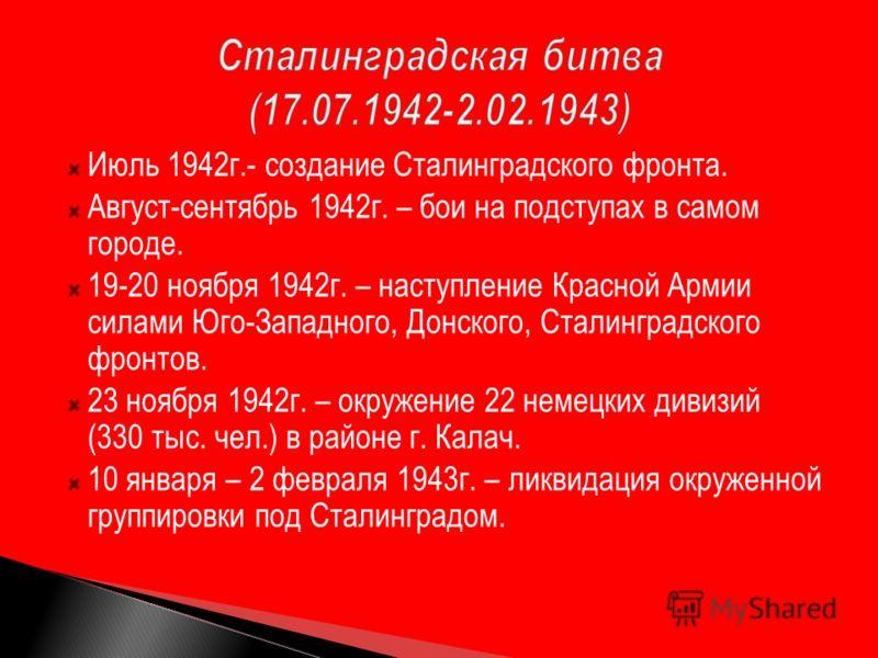 Июль 1942г.- создание Сталинградского фронта. Август-сентябрь 1942г. – бои на подступах в самом городе. 19-20 ноября 1942г. – наступление Красной Армии силами Юго-Западного, Донского, Сталинградского фронтов. 23 ноября 1942г. – окружение 22 немецких