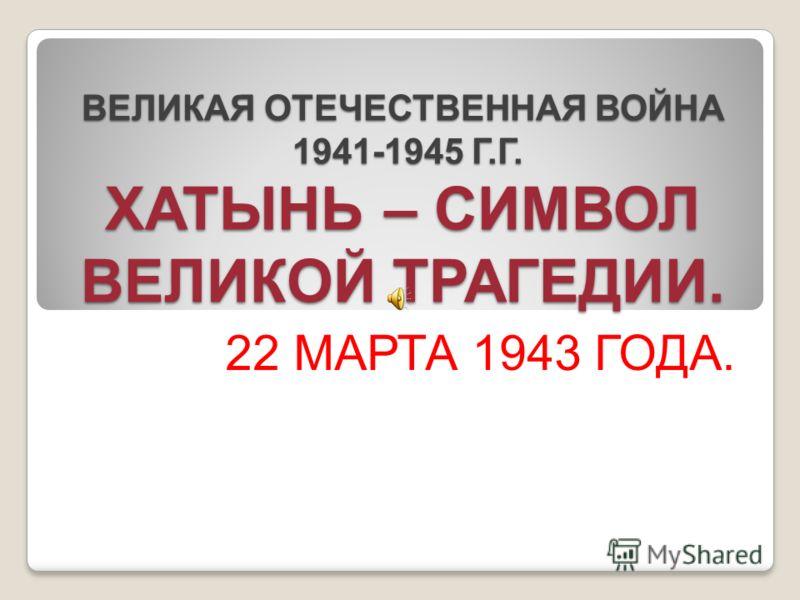 ВЕЛИКАЯ ОТЕЧЕСТВЕННАЯ ВОЙНА 1941-1945 Г.Г. ХАТЫНЬ – СИМВОЛ ВЕЛИКОЙ ТРАГЕДИИ. 22 МАРТА 1943 ГОДА.
