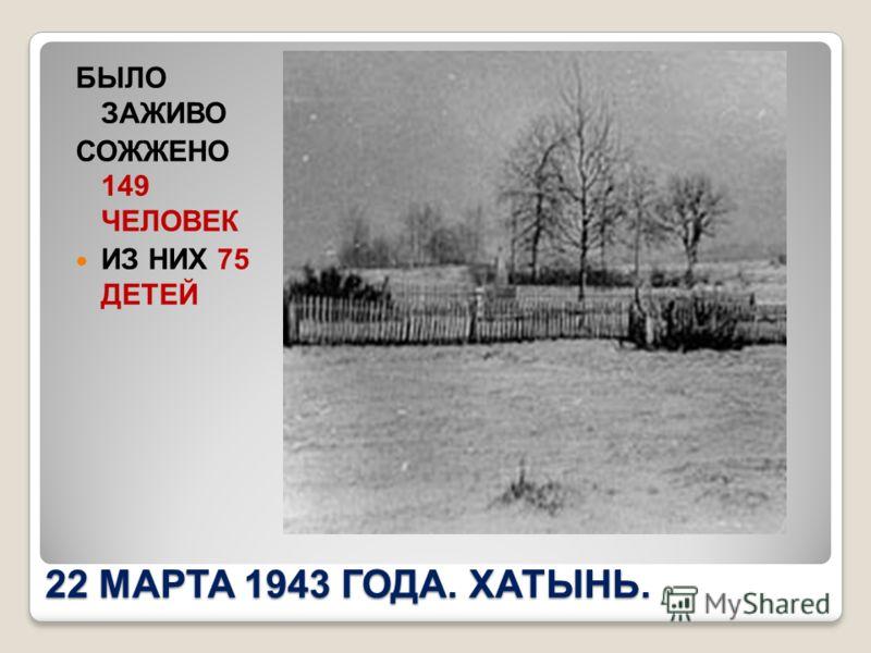 22 МАРТА 1943 ГОДА. ХАТЫНЬ. БЫЛО ЗАЖИВО СОЖЖЕНО 149 ЧЕЛОВЕК ИЗ НИХ 75 ДЕТЕЙ