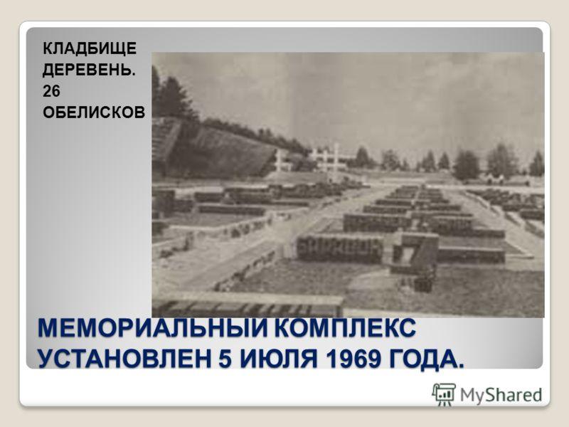 МЕМОРИАЛЬНЫЙ КОМПЛЕКС УСТАНОВЛЕН 5 ИЮЛЯ 1969 ГОДА. КЛАДБИЩЕ ДЕРЕВЕНЬ. 26 ОБЕЛИСКОВ