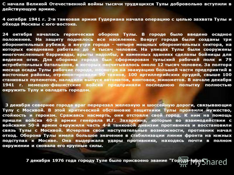 С начала Великой Отечественной войны тысячи трудящихся Тулы добровольно вступили в действующую армию. 4 октября 1941 г. 2-я танковая армия Гудериана начала операцию с целью захвата Тулы и обхода Москвы с юго-востока. 24 октября началась героическая о