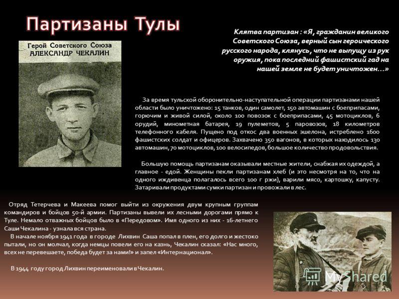 Клятва партизан : «Я, гражданин великого Советского Союза, верный сын героического русского народа, клянусь, что не выпущу из рук оружия, пока последний фашистский гад на нашей земле не будет уничтожен…» За время тульской оборонительно-наступательной