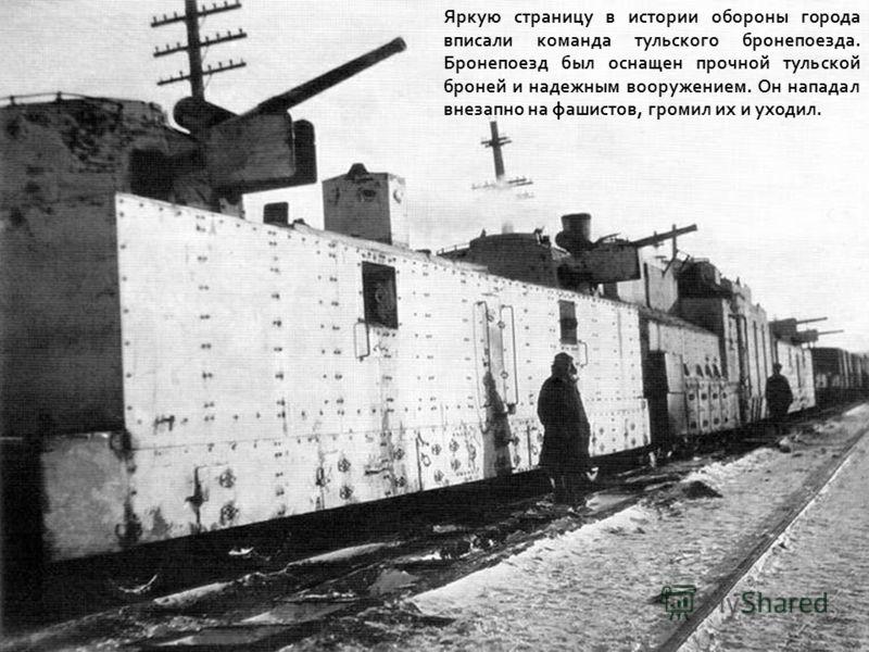 Яркую страницу в истории обороны города вписали команда тульского бронепоезда. Бронепоезд был оснащен прочной тульской броней и надежным вооружением. Он нападал внезапно на фашистов, громил их и уходил.