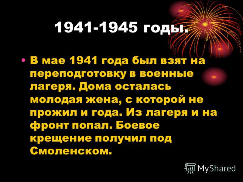 1941-1945 годы. В мае 1941 года был взят на переподготовку в военные лагеря. Дома осталась молодая жена, с которой не прожил и года. Из лагеря и на фронт попал. Боевое крещение получил под Смоленском.