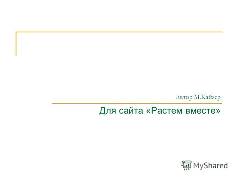 Автор М.Кайзер Для сайта «Растем вместе»