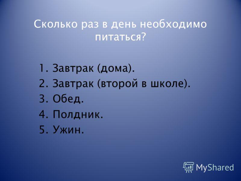 Сколько раз в день необходимо питаться? 1.Завтрак (дома). 2.Завтрак (второй в школе). 3.Обед. 4.Полдник. 5.Ужин.