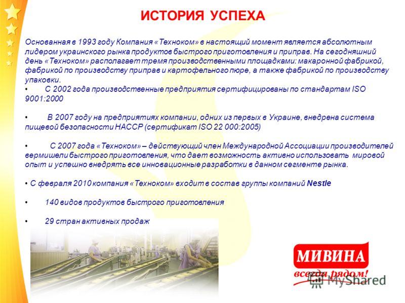 ИСТОРИЯ УСПЕХА Основанная в 1993 году Компания «Техноком» в настоящий момент является абсолютным лидером украинского рынка продуктов быстрого приготовления и приправ. На сегодняшний день «Техноком» располагает тремя производственными площадками: мака