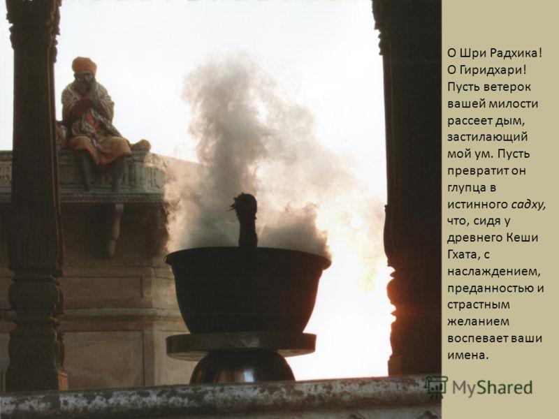 О Шри Радхика! О Гиридхари! Пусть ветерок вашей милости рассеет дым, застилающий мой ум. Пусть превратит он глупца в истинного саду, что, сидя у древнего Кеши Гхата, с наслаждением, преданностью и страстным желанием воспевает ваши имена.