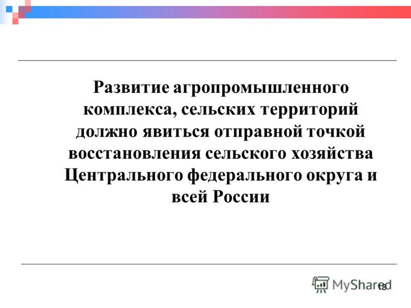 18 Развитие агропромышленного комплекса, сельских территорий должно явиться отправной точкой восстановления сельского хозяйства Центрального федерального округа и всей России