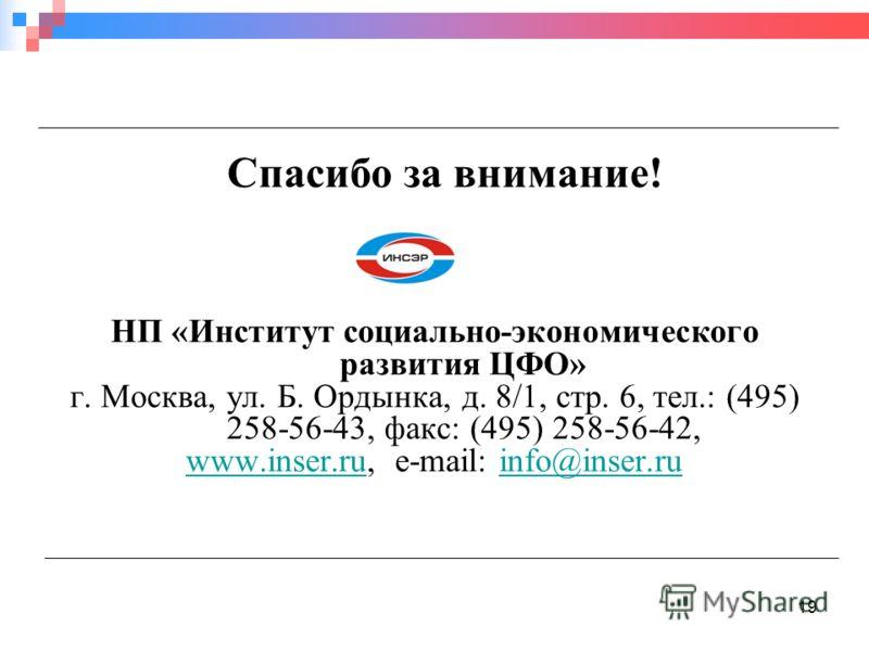 19 Спасибо за внимание! НП «Институт социально-экономического развития ЦФО» г. Москва, ул. Б. Ордынка, д. 8/1, стр. 6, тел.: (495) 258-56-43, факс: (495) 258-56-42, www.inser.ruwww.inser.ru, e-mail: info@inser.ruinfo@inser.ru
